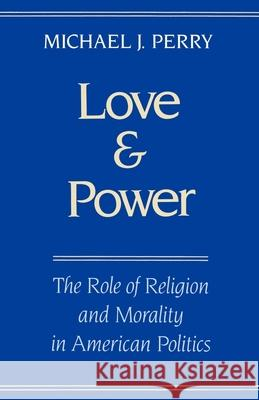 Love and Power : The Role of Religion and Morality in American Politics Michael J. Perry 9780195083552