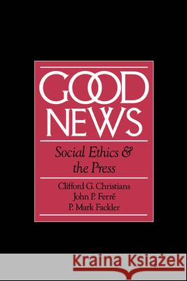 Good News: Social Ethics and the Press Clifford Christians John P. Ferre P. Mark Fackler 9780195084320
