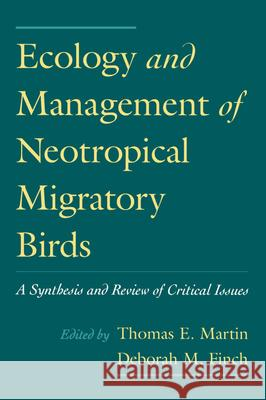 Ecology and Management of Neotropical Migratory Birds : A Synthesis and Review of Critical Issues Thomas E. Martin Deborah M. Finch 9780195084528