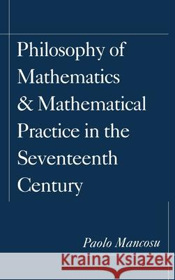 Philosophy of Mathematics and Mathematical Practice in the Seventeenth Century Paolo Mancosu 9780195084634
