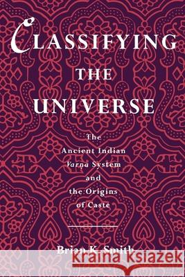 Classifying the Universe: The Ancient Indian Varna System and the Origins of Caste Ali Smith Brian K. Smith 9780195084986