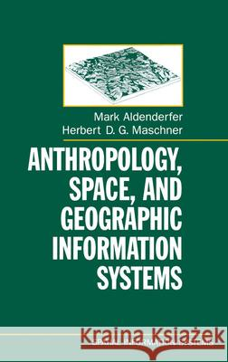 Anthropology, Space, and Geographic Information Systems Mark S. Aldenderfer Herbert D. G. Maschner 9780195085754