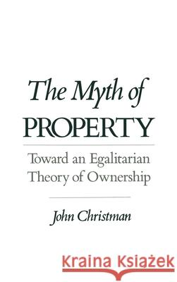 The Myth of Property : Toward an Egalitarian Theory of Ownership John Christman 9780195085945