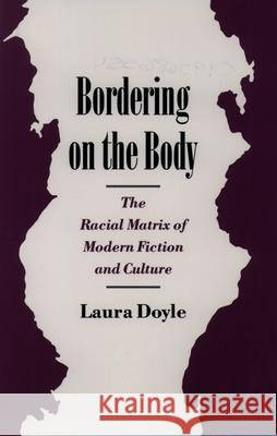 Bordering on the Body: The Racial Matrix of Modern Fiction and Culture Laura Anne Doyle 9780195086553
