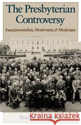 The Presbyterian Controversy : Fundamentalists, Modernists, and Moderates Bradley J. Longfield 9780195086744