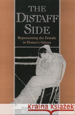 The Distaff Side : Representing the Female in Homer's Odyssey Beth Cohen 9780195086836