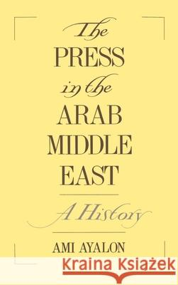The Press in the Arab Middle East: A History Ami Ayalon 9780195087802