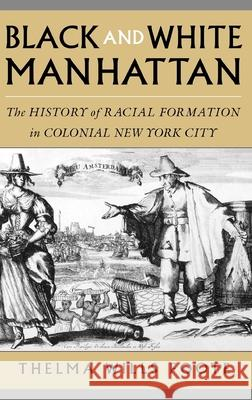 Black and White Manhattan: The History of Racial Formation in Colonial New York City Thelma Wills Foote 9780195088090
