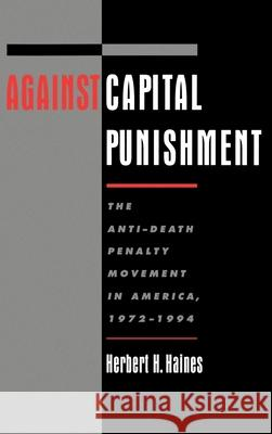Against Capital Punishment: The Anti-Death Penalty Movement in America, 1972-1994 Herbert H. Haines 9780195088380