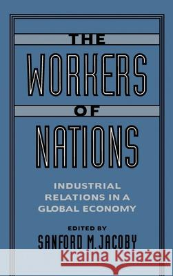 The Workers of Nations : Industrial Relations in a Global Economy Sanford M. Jacoby 9780195089042