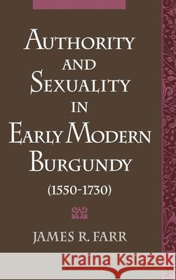 Authority and Sexuality in Early Modern Burgundy (1550-1730) James Richard Farr 9780195089073