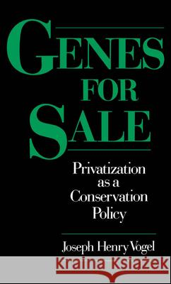 Genes for Sale: Privatization as a Conservation Policy Joseph Henry Vogel 9780195089103