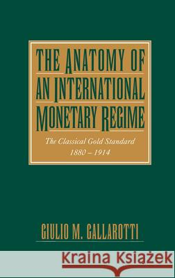The Anatomy of an International Monetary Regime: The Classical Gold Standard, 1880-1914 Guilio M. Gallarotti 9780195089905