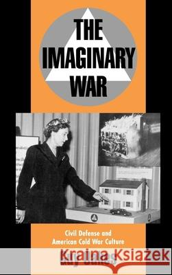 The Imaginary War: Civil Defense and American Cold War Culture Guy Oakes 9780195090277