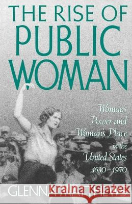 The Rise of Public Woman: Woman's Power and Woman's Place in the United States, 1630-1970 Glenna Matthews 9780195090451 Oxford University Press