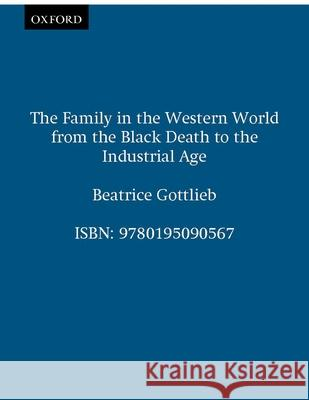 The Family in the Western World from the Black Death to the Industrial Age Beatrice Gottlieb 9780195090567