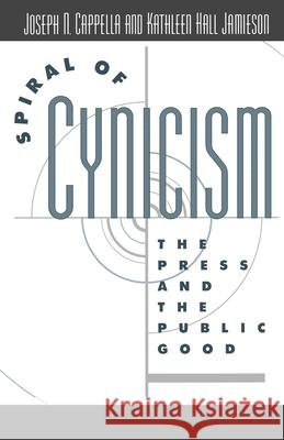Spiral of Cynicism: The Press and the Public Good Joseph N. Cappella Kathleen Hall Jamieson Kathleen Hall Jamieson 9780195090642