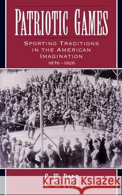 Patriotic Games : Sporting Traditions in the American Imagination, 1876-1926 S. W. Pope 9780195091335