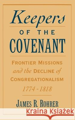 Keepers of the Covenant : Frontier Missions and the Decline of Congregationalism, 1774-1818 James R. Rohrer 9780195091663