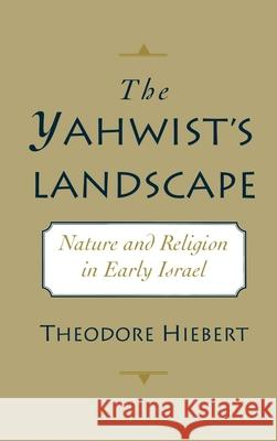 The Yahwist's Landscape: Nature and Religion in Early Israel Theodore Hiebert 9780195092059