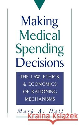 Making Medical Spending Decisions: The Law, Ethics & Economics of Rationing Mechanisms Mark A. Hall 9780195092196