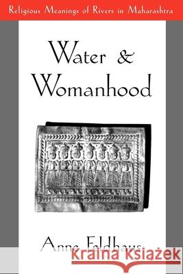 Water and Womanhood: Religious Meanings of Rivers in Maharashtra Anne Feldhaus 9780195092837