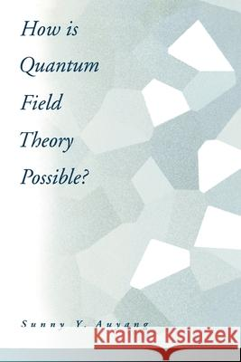 How is Quantum Field Theory Possible? Sunny A. Auyang 9780195093452