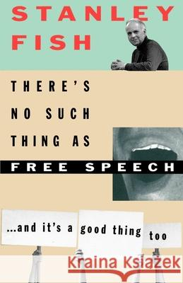 There's No Such Thing as Free Speech: And It's a Good Thing, Too Stanley Fish 9780195093834