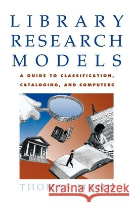 Library Research Models: A Guide to Classification, Cataloging, and Computers Thomas Mann 9780195093957