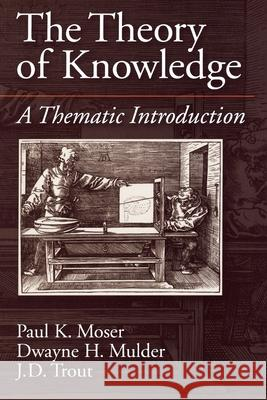 The Theory of Knowledge: A Thematic Introduction Mulder Trout Moser Dwayne H. Mulder J. D. Trout 9780195094664