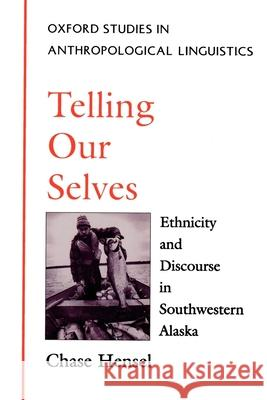 Telling Our Selves : Ethnicity and Discourse in Southwestern Alaska Chase Hensel 9780195094770