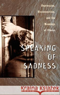 Speaking of Sadness: Depression, Disconnection, and the Meanings of Illness David Allen Karp 9780195094862
