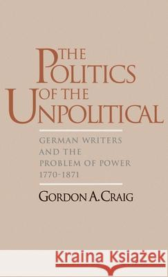 The Politics of the Unpolitical: German Writers and the Problem of Power, 1770-1871 Grodon A. Craig 9780195094992