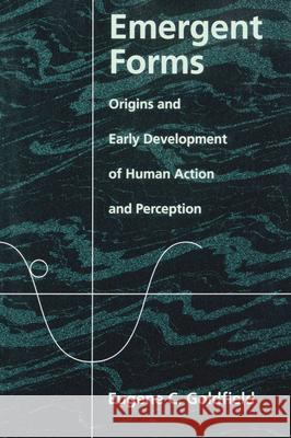 Emergent Forms: Origins and Early Development of Human Action and Perception Eugene C. Goldfield 9780195095029 Oxford University Press, USA
