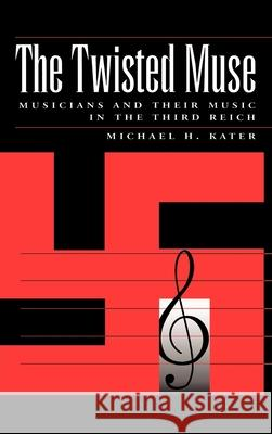 The Twisted Muse: Musicians and Their Music in the Third Reich Michael Kater 9780195096200