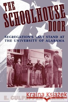 The Schoolhouse Door: Segregation's Last Stand at the University of Alabama E. Culpepper Clark 9780195096583