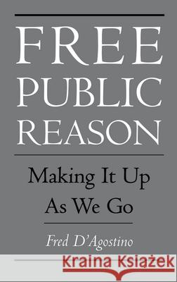 Free Public Reason : Making It Up As We Go Fred D'Agostino 9780195097610