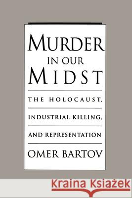 Murder in our Midst : The Holocaust, Industrial Killing, and Representation Omer Bartov 9780195098488