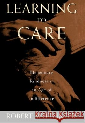 Learning to Care : Elementary Kindness in an Age of Indifference Robert Wuthnow 9780195098815