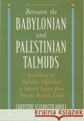 Between the Babylonian and Palestinian Talmuds: Accounting for Halakhic Difference in Selected Sugyot from Tractate Avodah Zarah Christine Elizabeth Hayes 9780195098846