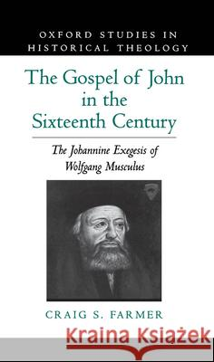 The Gospel of John in the Sixteenth Century: The Johannine Exegesis of Wolfgang Musculus Craig S. Farmer 9780195099034