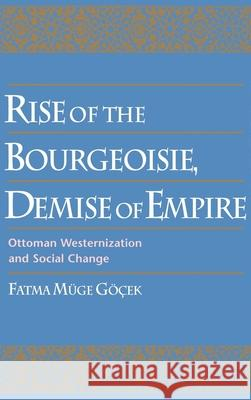 Rise of the Bourgeoisie, Demise of Empire: Ottoman Westernization and Social Change Fatma Muge Gocek 9780195099256