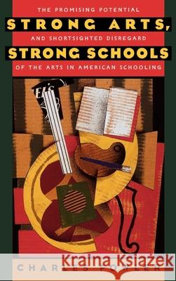 Strong Arts, Strong Schools: The Promising Potential and Shortsighted Disregard of the Arts in American Schooling Charles Fowler 9780195100891