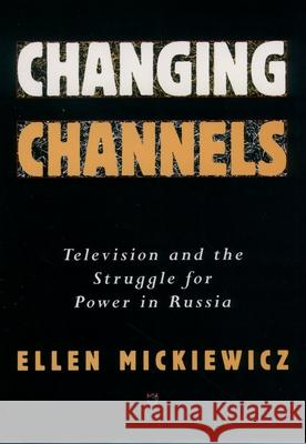 Changing Channels : Television and the Struggle for Power in Russia Ellen Mickiewicz 9780195101638