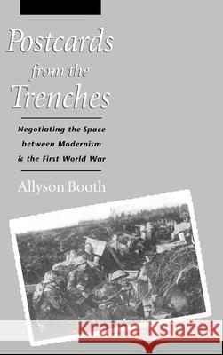Postcards from the Trenches: Negotiating the Space Between Modernism and the First World War Allyson Booth 9780195102116