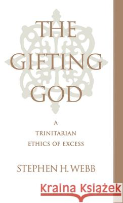 The Gifting God: A Trinitarian Ethics of Excess Stephen H. Webb 9780195102550