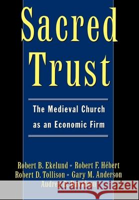 Sacred Trust : The Medieval Church as an Economic Firm Robert B., Jr. Ekelund Robert D. Tollison Gary M. Anderson 9780195103373