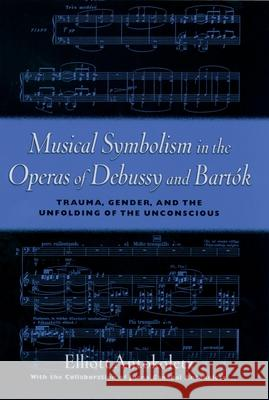 Musical Symbolism in the Operas of Debussy and Bartk: Trauma, Gender, and the Unfolding of the Unconscious Elliott Antokoletz Juana Canabal Antokoletz 9780195103830