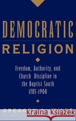 Democratic Religion: Freedom, Authority, and Church Discipline in the Baptist South, 1785-1900 Gregory A. Wills 9780195104127