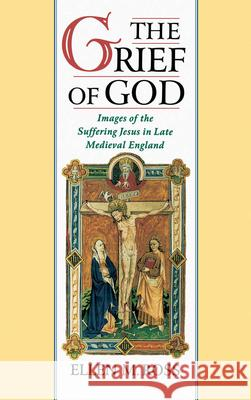 The Grief of God : Images of the Suffering Jesus in Late Medieval England Ellen M. Ross 9780195104516
